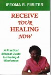 Receive Your Healing Now: A Practical Biblical Guide to Healing and Wholeness