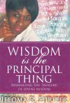 Wisdom Is The Principal Thing: Maximizing the Treasure of Divine Wisdom
